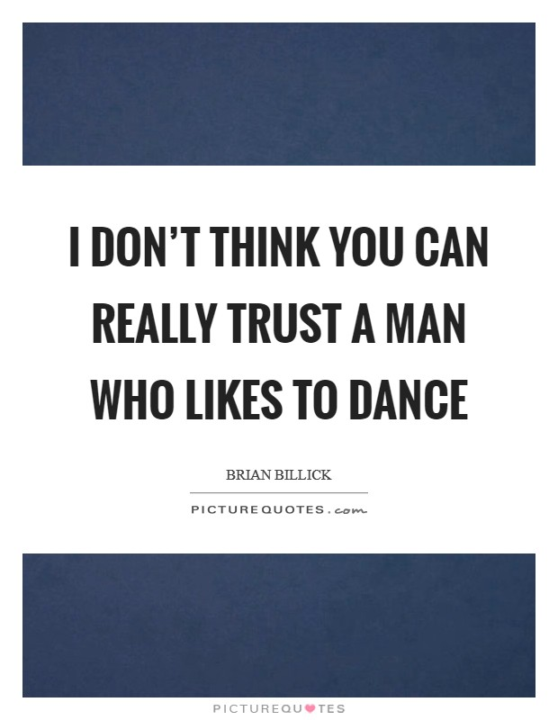 I don't think you can really trust a man who likes to dance Picture Quote #1