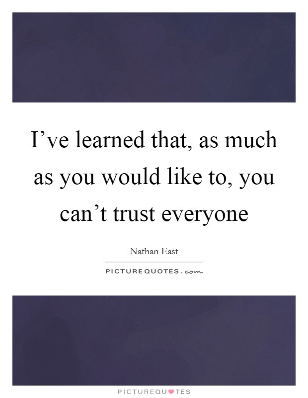 I've learned that, as much as you would like to, you can't trust everyone Picture Quote #1