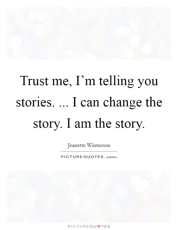 Trust me, I'm telling you stories. ... I can change the story. I am the story Picture Quote #1