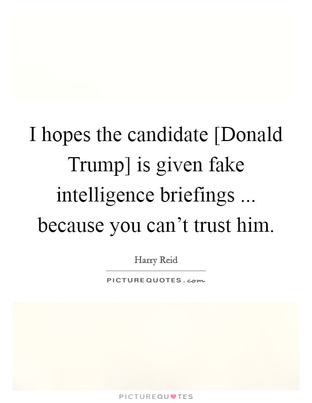 I hopes the candidate [Donald Trump] is given fake intelligence briefings ... because you can't trust him Picture Quote #1
