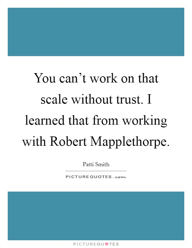 You can't work on that scale without trust. I learned that from working with Robert Mapplethorpe Picture Quote #1
