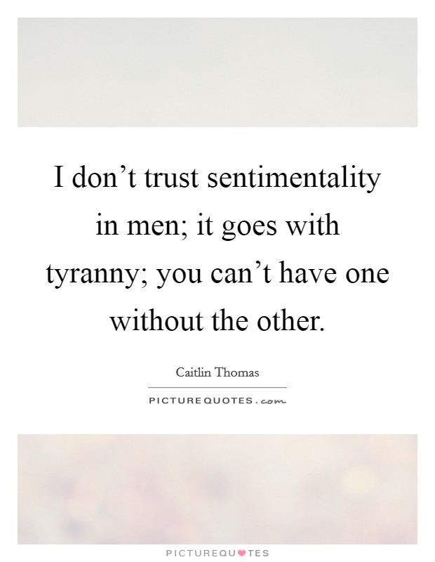 I don't trust sentimentality in men; it goes with tyranny; you can't have one without the other Picture Quote #1