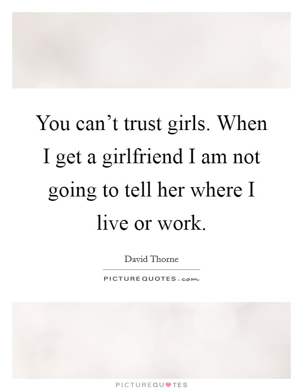 You can't trust girls. When I get a girlfriend I am not going to tell her where I live or work Picture Quote #1