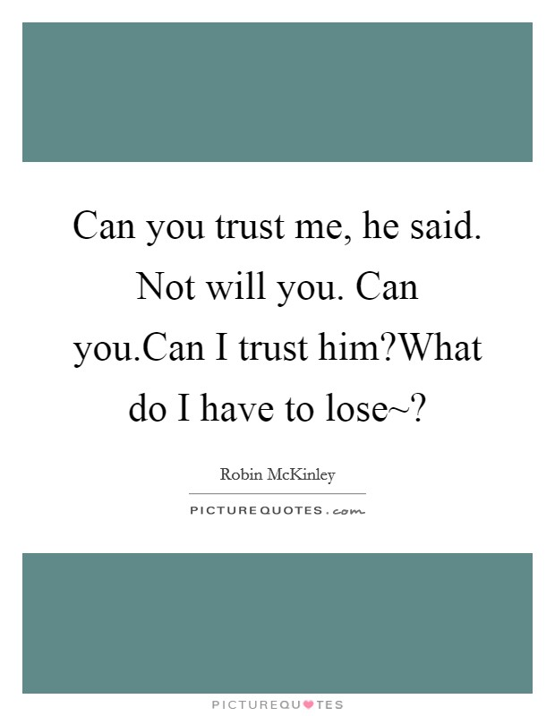 Can you trust me, he said. Not will you. Can you.Can I trust him?What do I have to lose~? Picture Quote #1