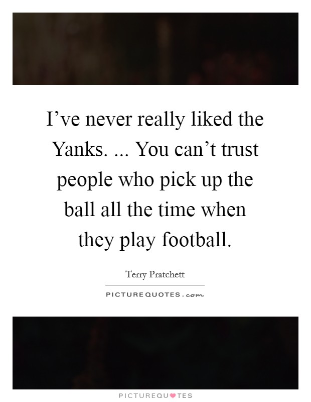 I've never really liked the Yanks. ... You can't trust people who pick up the ball all the time when they play football Picture Quote #1