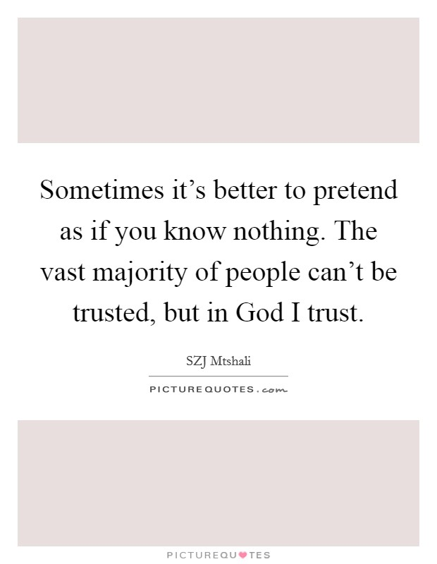 Sometimes it's better to pretend as if you know nothing. The vast majority of people can't be trusted, but in God I trust Picture Quote #1