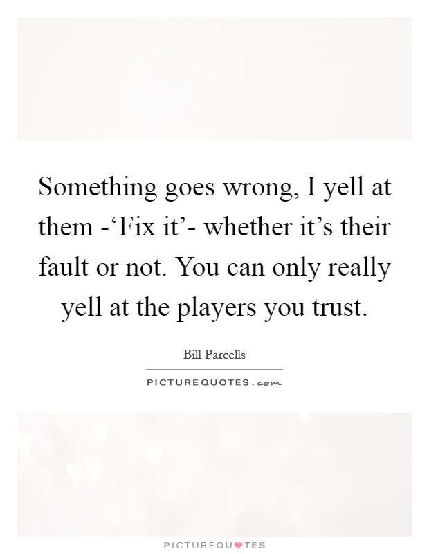 Something goes wrong, I yell at them -'Fix it'- whether it's their fault or not. You can only really yell at the players you trust Picture Quote #1