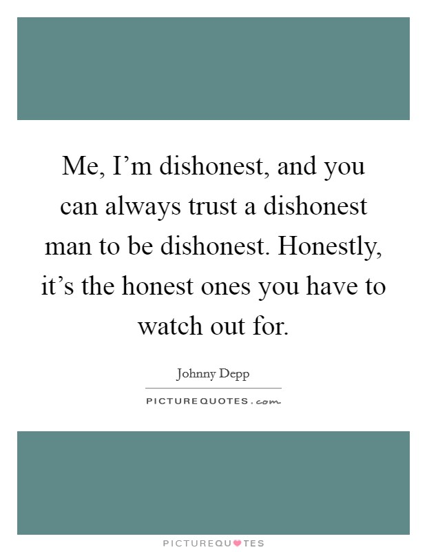 Me, I'm dishonest, and you can always trust a dishonest man to be dishonest. Honestly, it's the honest ones you have to watch out for Picture Quote #1