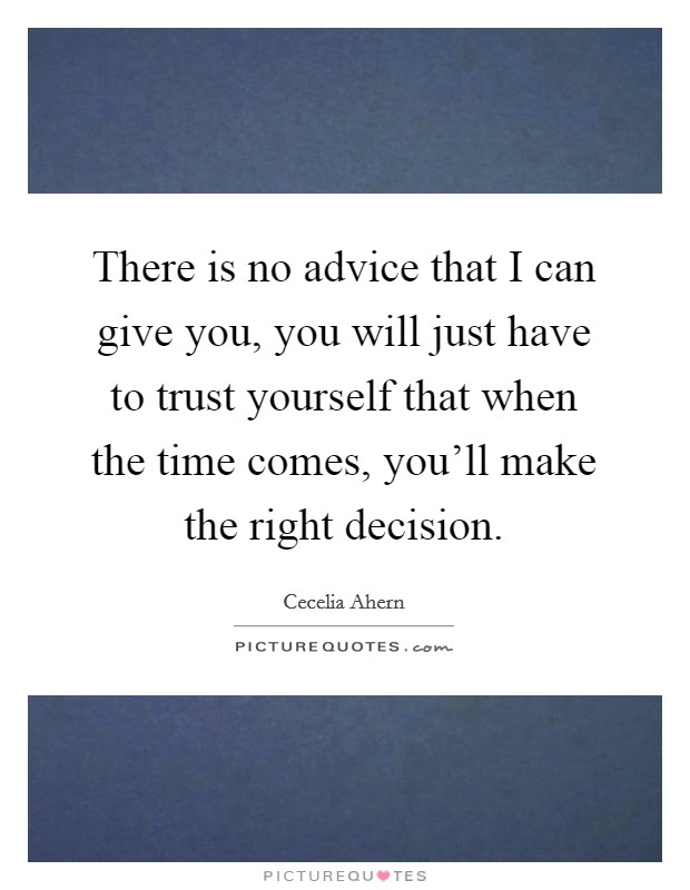 There is no advice that I can give you, you will just have to trust yourself that when the time comes, you'll make the right decision Picture Quote #1