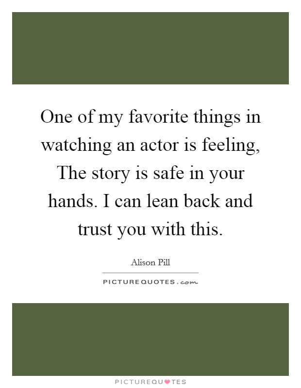 One of my favorite things in watching an actor is feeling, The story is safe in your hands. I can lean back and trust you with this Picture Quote #1