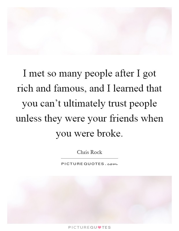 I met so many people after I got rich and famous, and I learned that you can't ultimately trust people unless they were your friends when you were broke Picture Quote #1