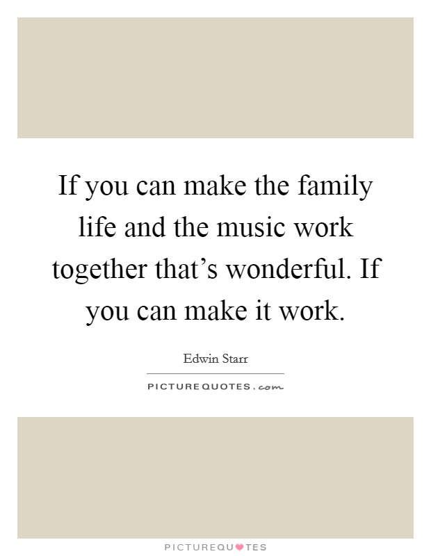 If you can make the family life and the music work together that's wonderful. If you can make it work Picture Quote #1
