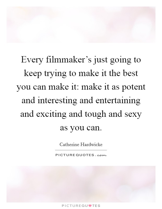 Every filmmaker's just going to keep trying to make it the best you can make it: make it as potent and interesting and entertaining and exciting and tough and sexy as you can Picture Quote #1