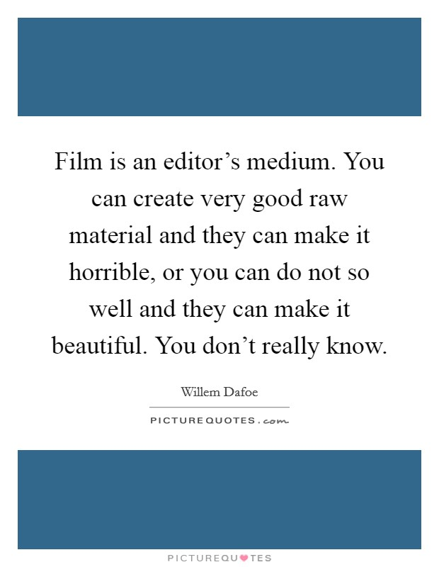 Film is an editor's medium. You can create very good raw material and they can make it horrible, or you can do not so well and they can make it beautiful. You don't really know Picture Quote #1