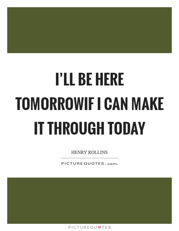 I'll be here tomorrowIf I can make it through today Picture Quote #1