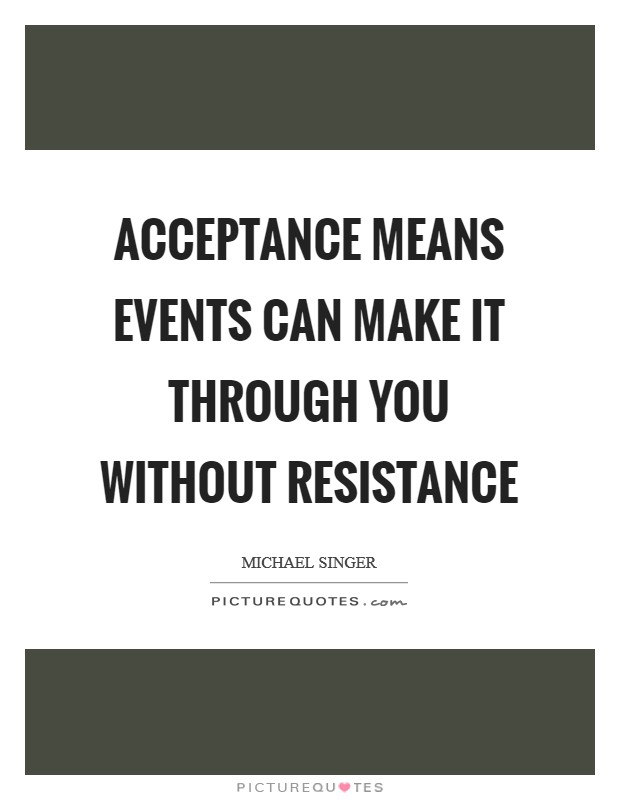 Acceptance means events can make it through you without resistance Picture Quote #1