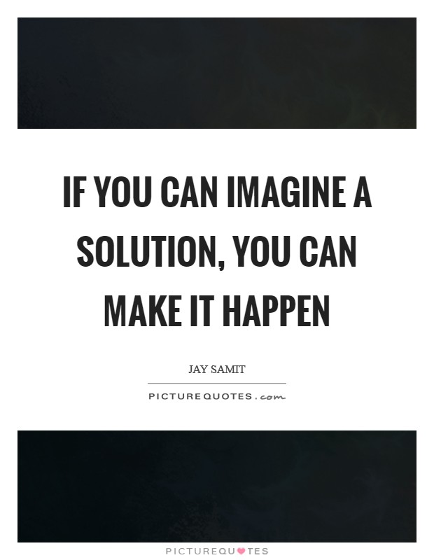 If you can imagine a solution, you can make it happen Picture Quote #1