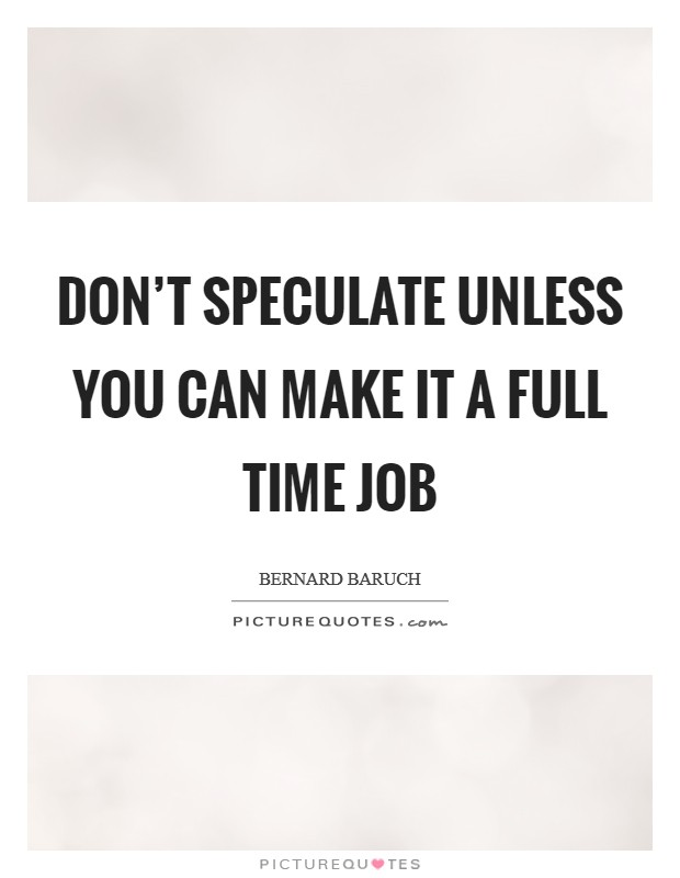 Don't speculate unless you can make it a full time job Picture Quote #1