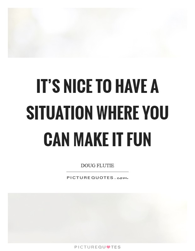 It's nice to have a situation where you can make it fun Picture Quote #1