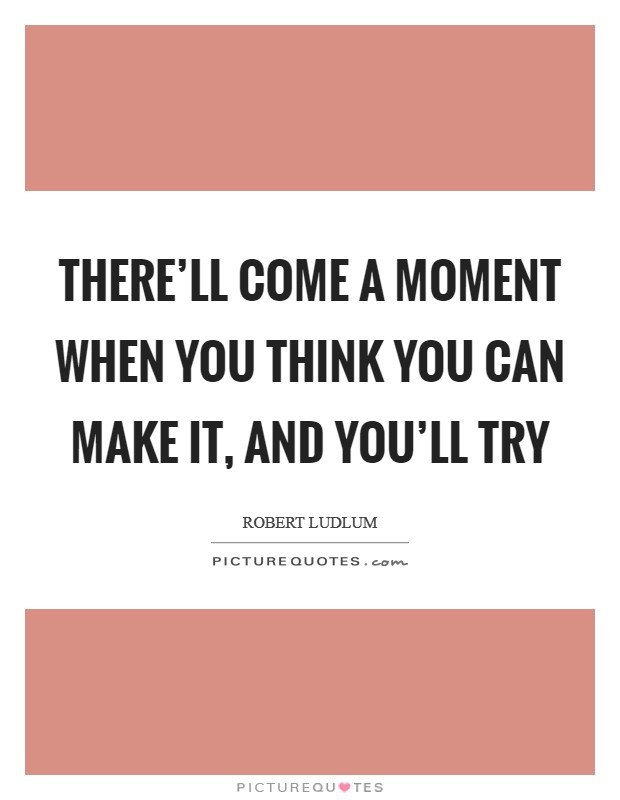There'll come a moment when you think you can make it, and you'll try Picture Quote #1