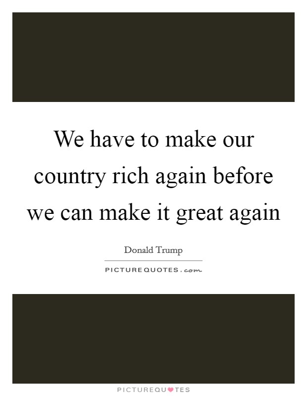 We have to make our country rich again before we can make it great again Picture Quote #1