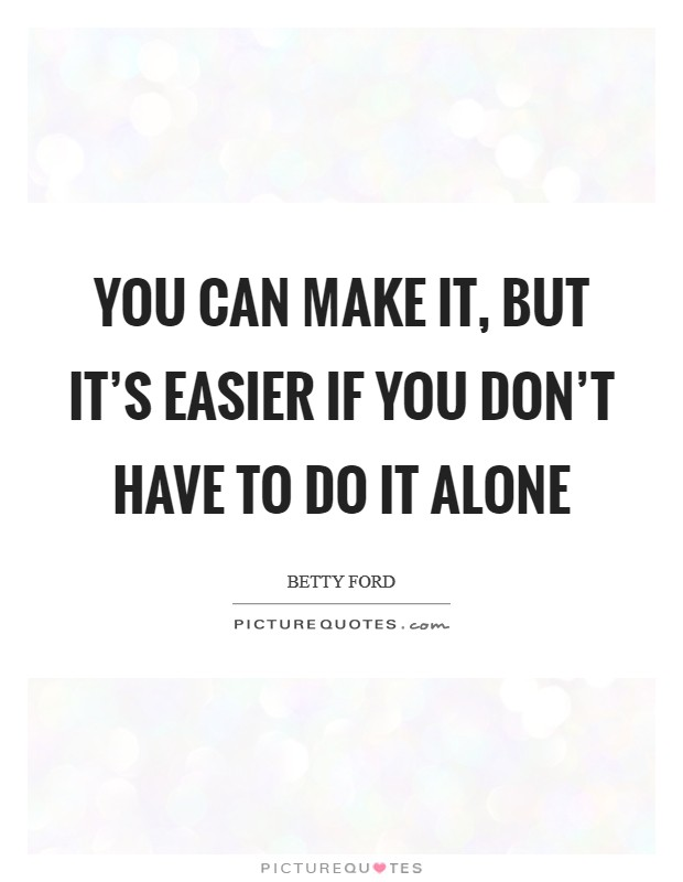 You can make it, but it's easier if you don't have to do it alone Picture Quote #1