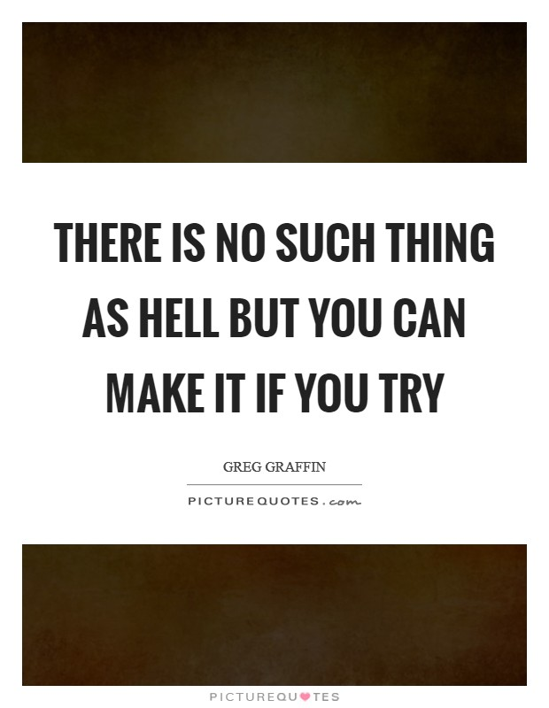 There is no such thing as hell but you can make it if you try Picture Quote #1