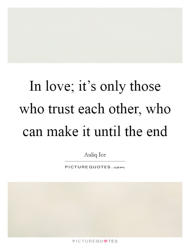 In love; it's only those who trust each other, who can make it until the end Picture Quote #1