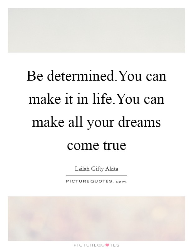 Be determined.You can make it in life.You can make all your dreams come true Picture Quote #1