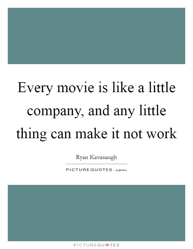 Every movie is like a little company, and any little thing can make it not work Picture Quote #1