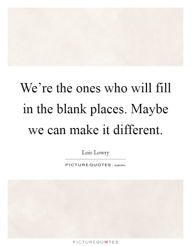 We're the ones who will fill in the blank places. Maybe we can make it different Picture Quote #1