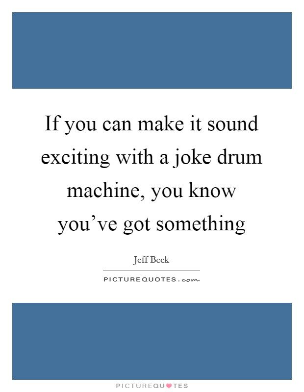 If you can make it sound exciting with a joke drum machine, you know you've got something Picture Quote #1