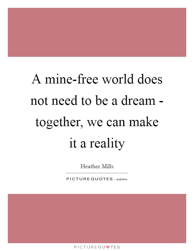 A mine-free world does not need to be a dream - together, we can make it a reality Picture Quote #1
