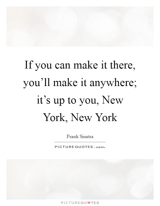 If you can make it there, you'll make it anywhere; it's up to you, New York, New York Picture Quote #1