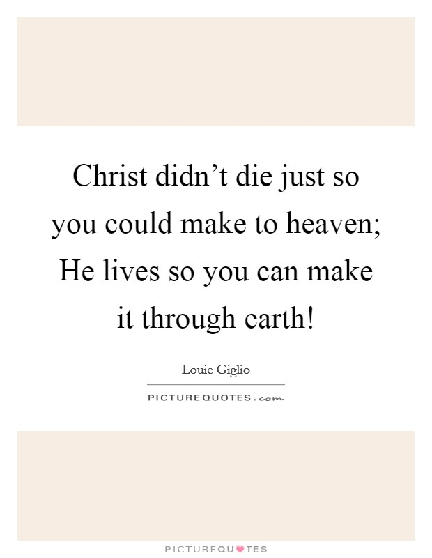 Christ didn't die just so you could make to heaven; He lives so you can make it through earth! Picture Quote #1