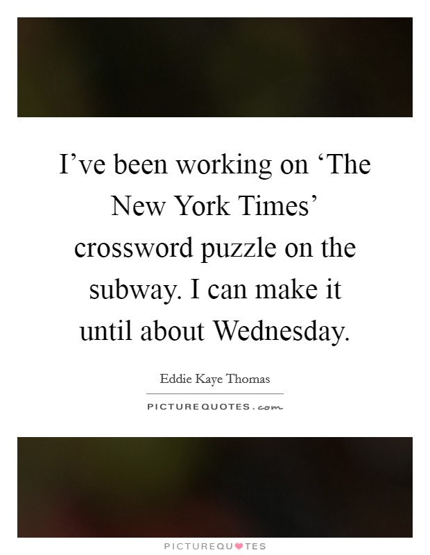 I've been working on 'The New York Times' crossword puzzle on the subway. I can make it until about Wednesday. Picture Quote #1