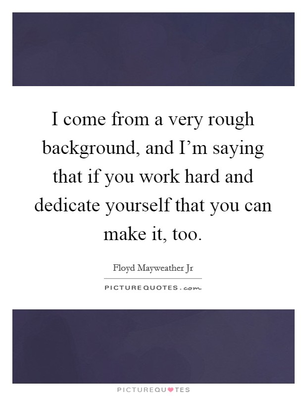 I come from a very rough background, and I'm saying that if you work hard and dedicate yourself that you can make it, too Picture Quote #1