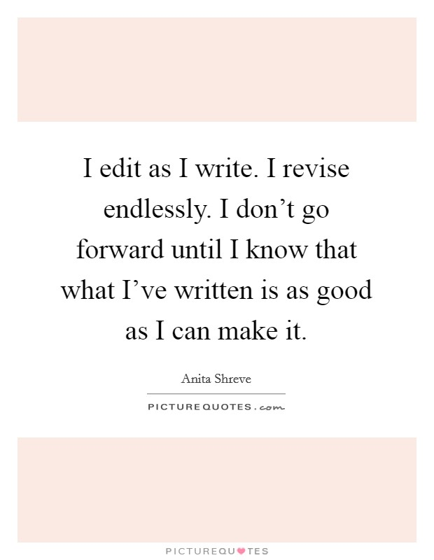 I edit as I write. I revise endlessly. I don't go forward until I know that what I've written is as good as I can make it Picture Quote #1