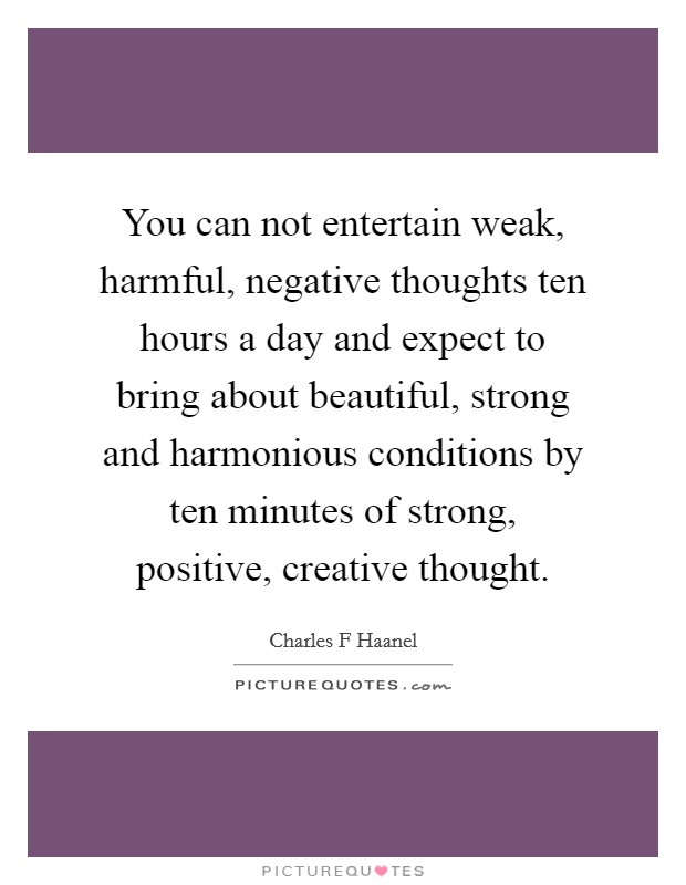 You can not entertain weak, harmful, negative thoughts ten hours a day and expect to bring about beautiful, strong and harmonious conditions by ten minutes of strong, positive, creative thought Picture Quote #1