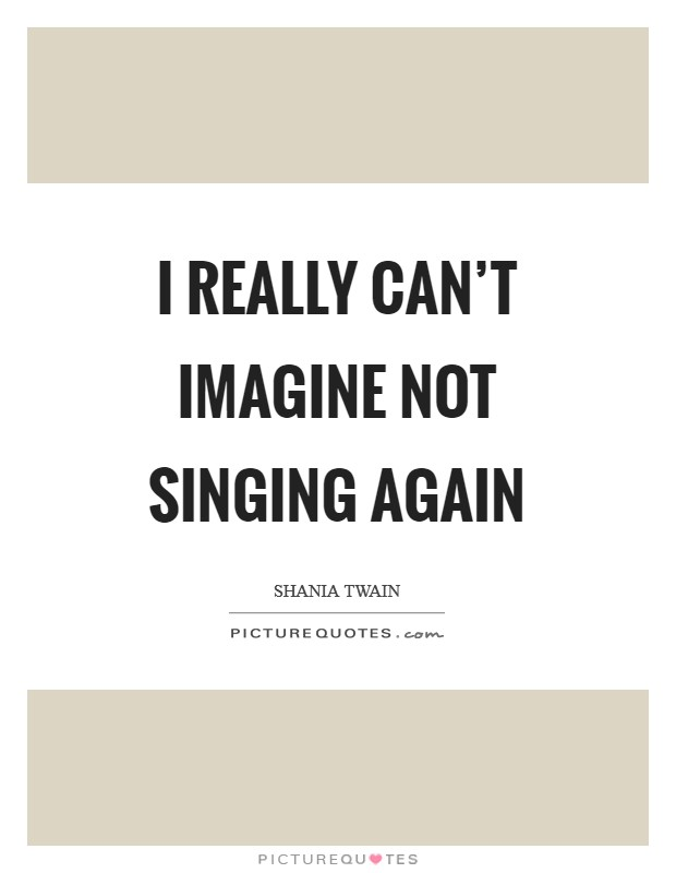 I really can't imagine not singing again Picture Quote #1