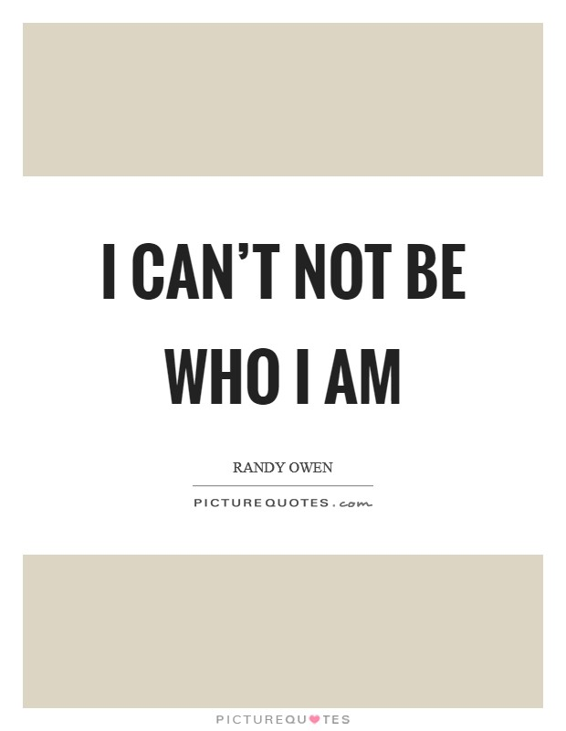 I can't not be who I am Picture Quote #1