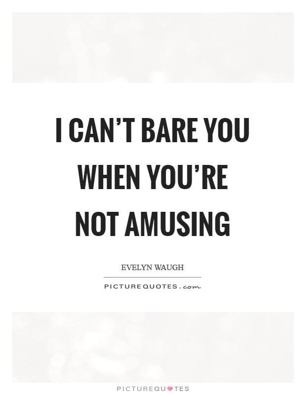 I can't bare you when you're not amusing Picture Quote #1