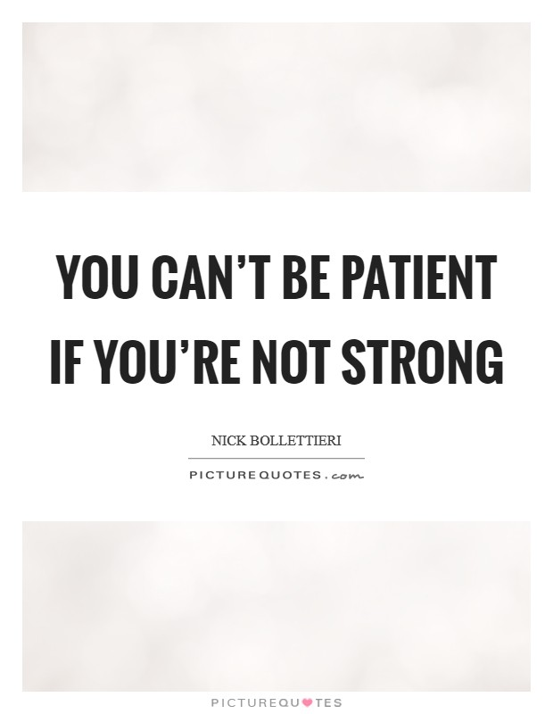 You can't be patient if you're not strong Picture Quote #1