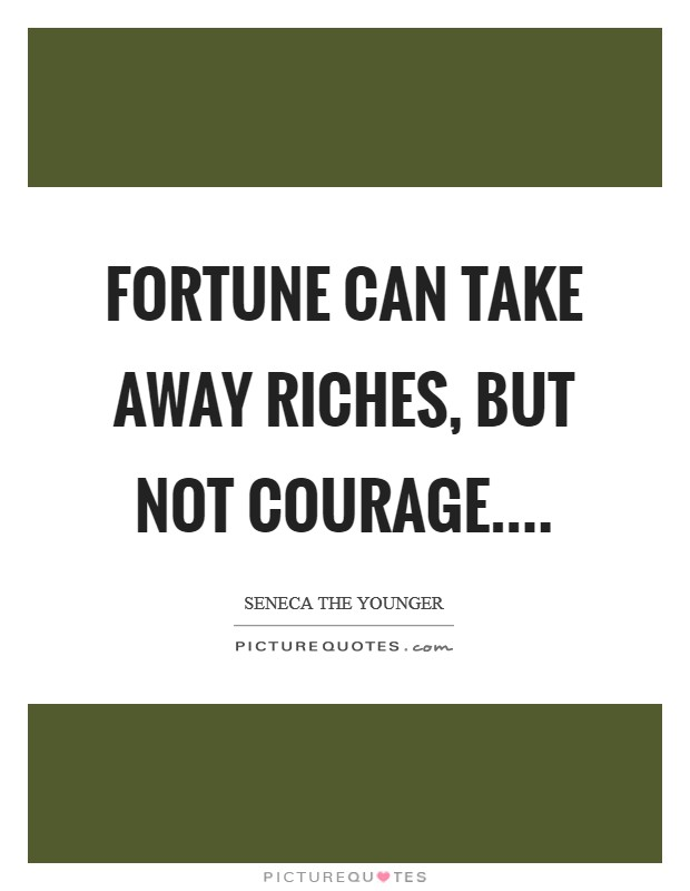Fortune can take away riches, but not courage Picture Quote #1