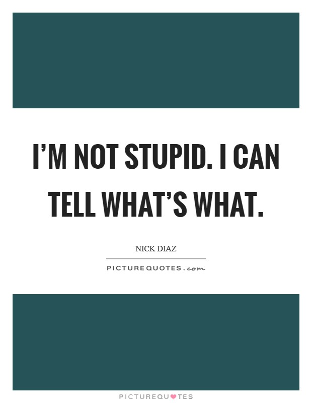 I'm not stupid. I can tell what's what Picture Quote #1
