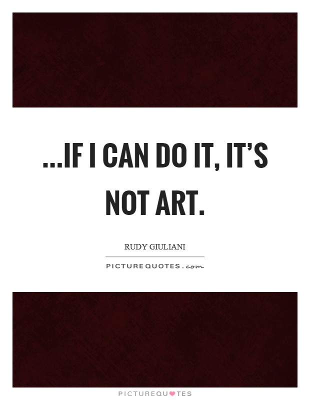 ...if I can do it, it's not art Picture Quote #1