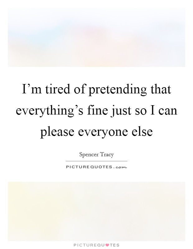 I'm tired of pretending that everything's fine just so I can please everyone else Picture Quote #1