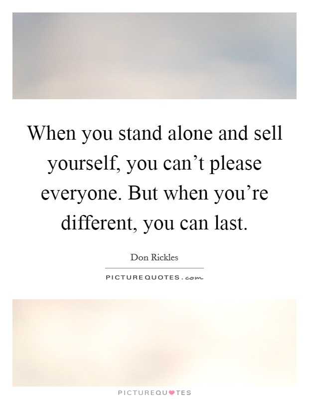 When you stand alone and sell yourself, you can't please everyone. But when you're different, you can last Picture Quote #1