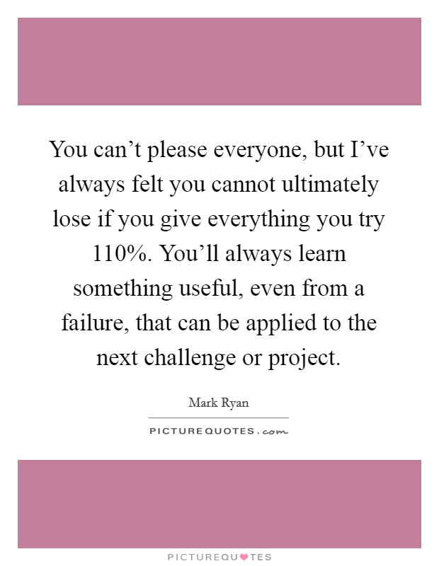 You can't please everyone, but I've always felt you cannot ultimately lose if you give everything you try 110%. You'll always learn something useful, even from a failure, that can be applied to the next challenge or project Picture Quote #1