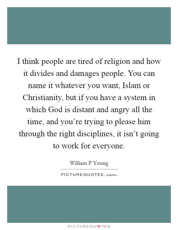 I think people are tired of religion and how it divides and damages people. You can name it whatever you want, Islam or Christianity, but if you have a system in which God is distant and angry all the time, and you're trying to please him through the right disciplines, it isn't going to work for everyone Picture Quote #1